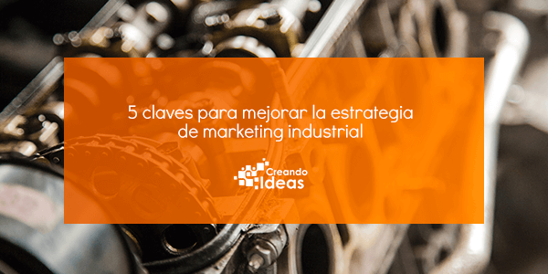 5 claves para mejorar la estrategia de marketing industrial