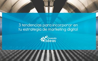 3 tendencias para tu estrategia de marketing digital